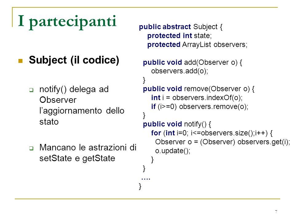 7 I partecipanti Subject (il codice) notify() delega ad Observer laggiornamento dello stato Mancano le astrazioni di setState e getState public abstract Subject { protected int state; protected ArrayList observers; public void add(Observer o) { observers.add(o); } public void remove(Observer o) { int i = observers.indexOf(o); if (i>=0) observers.remove(o); } public void notify() { for (int i=0; i<=observers.size();i++) { Observer o = (Observer) observers.get(i); o.update(); } ….