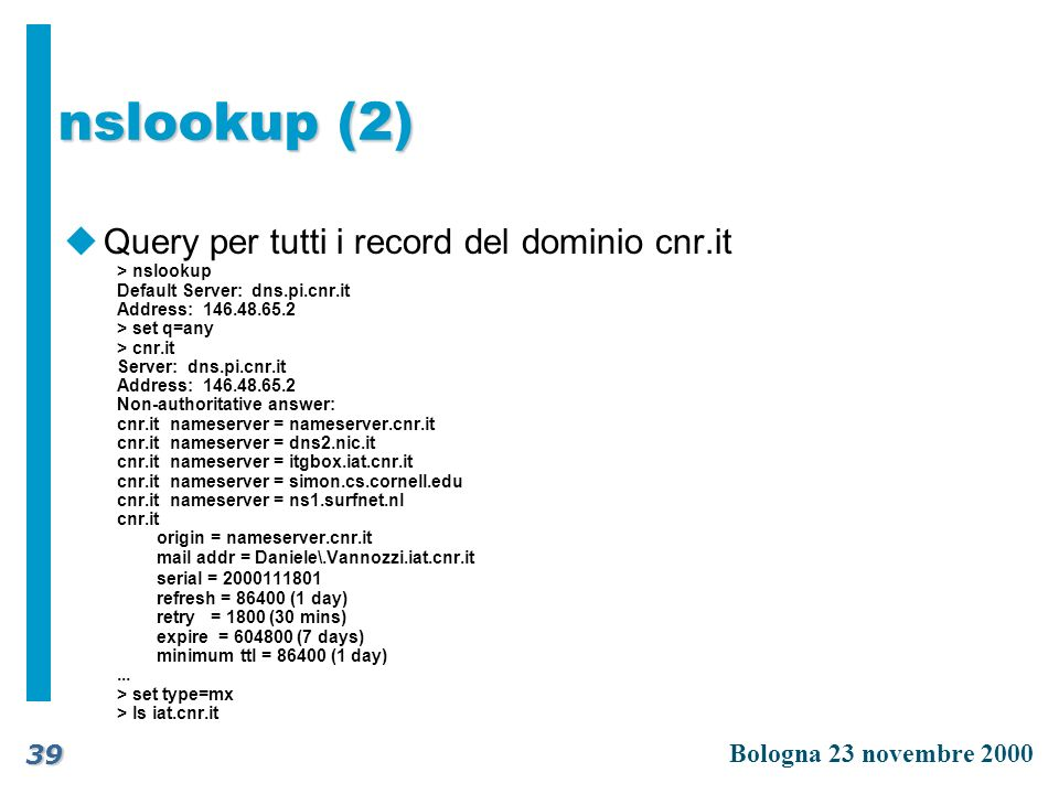 Bologna 23 novembre 2000 39 nslookup (2) uQuery per tutti i record del dominio cnr.it > nslookup Default Server: dns.pi.cnr.it Address: 146.48.65.2 >