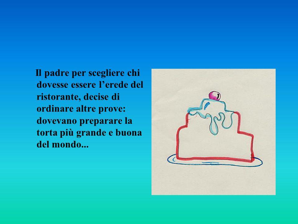 Il padre per scegliere chi dovesse essere lerede del ristorante, decise di ordinare altre prove: dovevano preparare la torta più grande e buona del mondo...