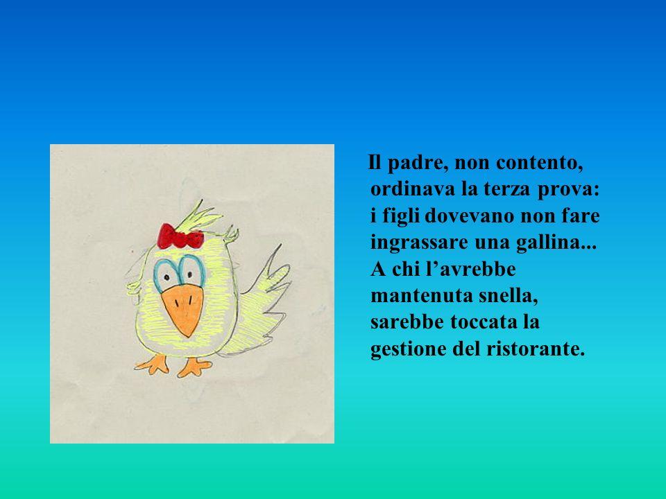 Il padre, non contento, ordinava la terza prova: i figli dovevano non fare ingrassare una gallina... A chi lavrebbe mantenuta snella, sarebbe toccata