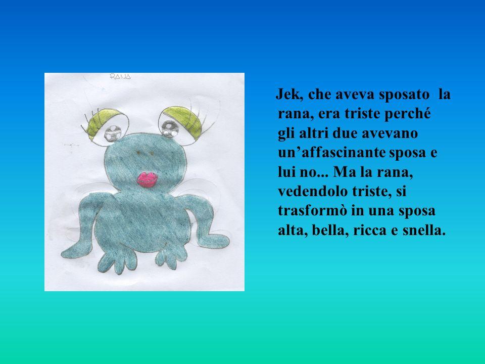 Jek, che aveva sposato la rana, era triste perché gli altri due avevano unaffascinante sposa e lui no... Ma la rana, vedendolo triste, si trasformò in