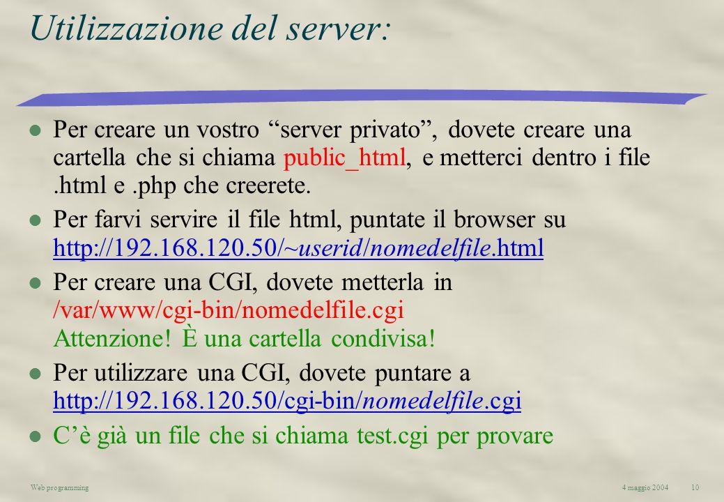 4 maggio 2004Web programming10 Utilizzazione del server: l Per creare un vostro server privato, dovete creare una cartella che si chiama public_html,