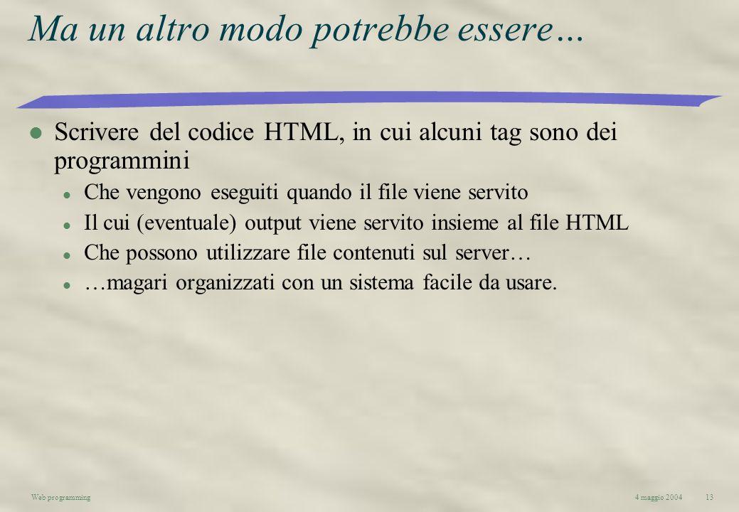 4 maggio 2004Web programming13 Ma un altro modo potrebbe essere… l Scrivere del codice HTML, in cui alcuni tag sono dei programmini l Che vengono eseg