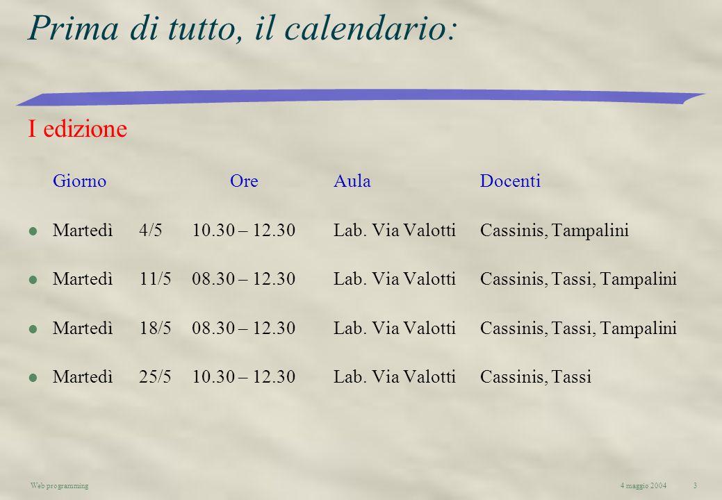 4 maggio 2004Web programming3 Prima di tutto, il calendario: I edizione GiornoOreAulaDocenti l Martedì4/510.30 – 12.30Lab. Via Valotti Cassinis, Tampa