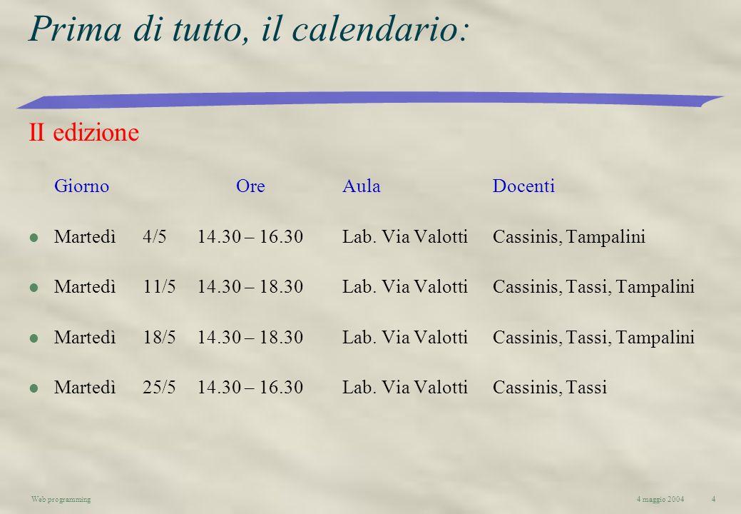 4 maggio 2004Web programming4 Prima di tutto, il calendario: II edizione GiornoOreAulaDocenti l Martedì4/514.30 – 16.30Lab. Via Valotti Cassinis, Tamp
