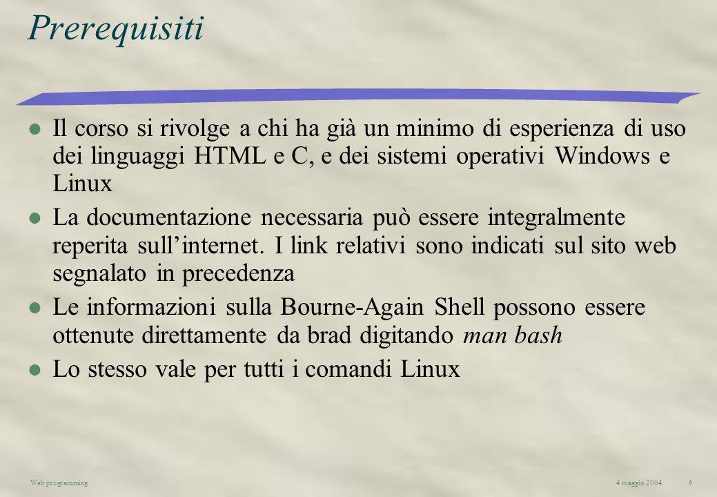 4 maggio 2004Web programming6 Prerequisiti l Il corso si rivolge a chi ha già un minimo di esperienza di uso dei linguaggi HTML e C, e dei sistemi ope