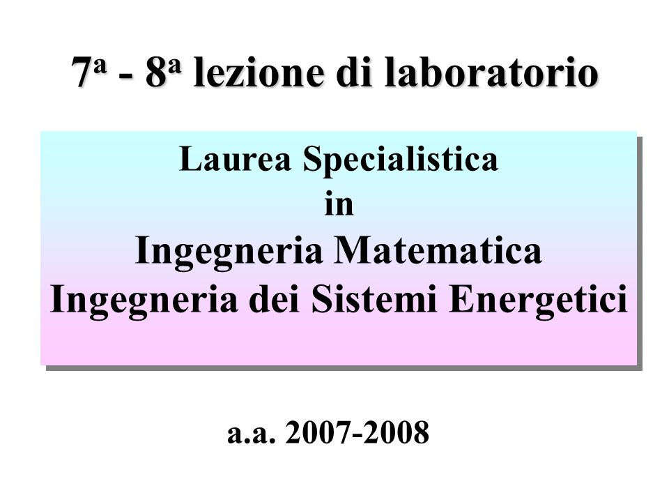 7 a - 8 a lezione di laboratorio Laurea Specialistica in Ingegneria Matematica Ingegneria dei Sistemi Energetici Laurea Specialistica in Ingegneria Matematica Ingegneria dei Sistemi Energetici a.a.