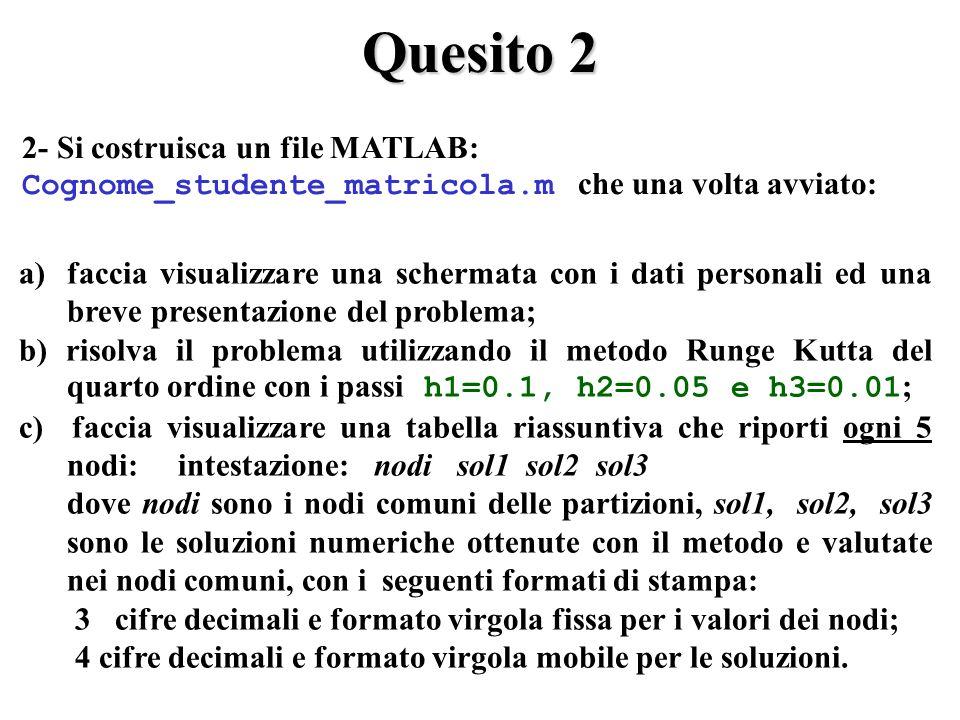 Quesito 2 2- Si costruisca un file MATLAB: Cognome_studente_matricola.m che una volta avviato: a)faccia visualizzare una schermata con i dati personali ed una breve presentazione del problema; b) risolva il problema utilizzando il metodo Runge Kutta del quarto ordine con i passi h1=0.1, h2=0.05 e h3=0.01 ; c) faccia visualizzare una tabella riassuntiva che riporti ogni 5 nodi: intestazione: nodi sol1 sol2 sol3 dove nodi sono i nodi comuni delle partizioni, sol1, sol2, sol3 sono le soluzioni numeriche ottenute con il metodo e valutate nei nodi comuni, con i seguenti formati di stampa: 3 cifre decimali e formato virgola fissa per i valori dei nodi; 4 cifre decimali e formato virgola mobile per le soluzioni.