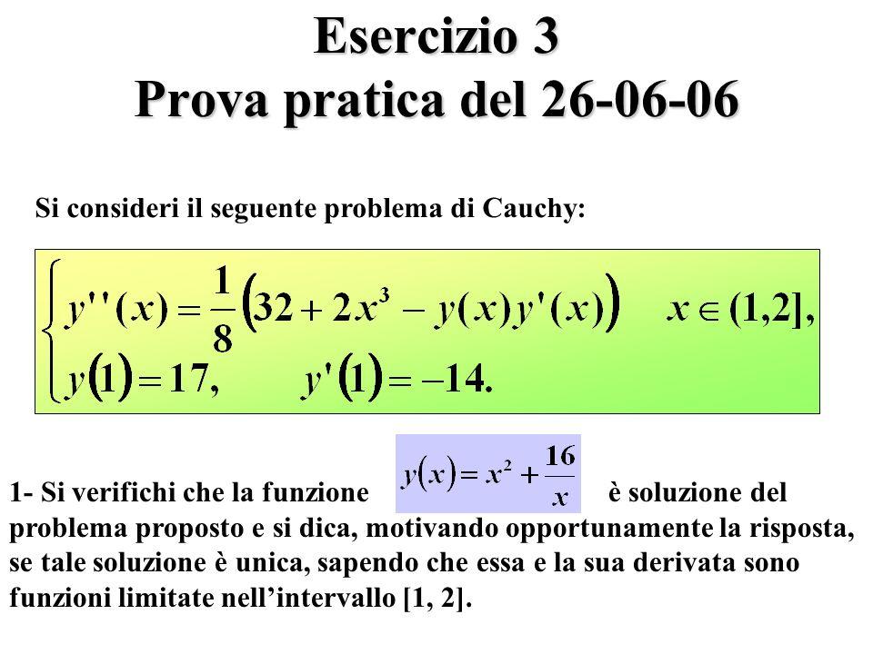Esercizio 3 Prova pratica del 26-06-06 Si consideri il seguente problema di Cauchy: 1- Si verifichi che la funzione è soluzione del problema proposto e si dica, motivando opportunamente la risposta, se tale soluzione è unica, sapendo che essa e la sua derivata sono funzioni limitate nellintervallo [1, 2].