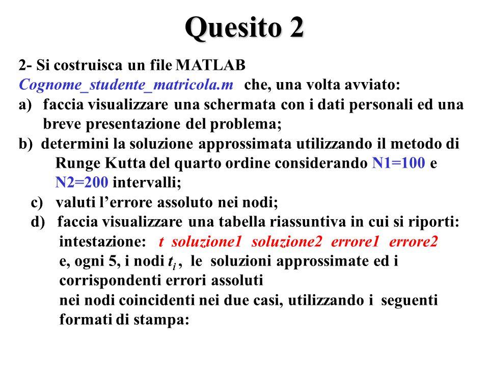 Quesito 2 2- Si costruisca un file MATLAB Cognome_studente_matricola.m che, una volta avviato: a)faccia visualizzare una schermata con i dati personali ed una breve presentazione del problema; b) determini la soluzione approssimata utilizzando il metodo di Runge Kutta del quarto ordine considerando N1=100 e N2=200 intervalli; c) valuti lerrore assoluto nei nodi; d) faccia visualizzare una tabella riassuntiva in cui si riporti: intestazione: t soluzione1 soluzione2 errore1 errore2 e, ogni 5, i nodi t i, le soluzioni approssimate ed i corrispondenti errori assoluti nei nodi coincidenti nei due casi, utilizzando i seguenti formati di stampa:
