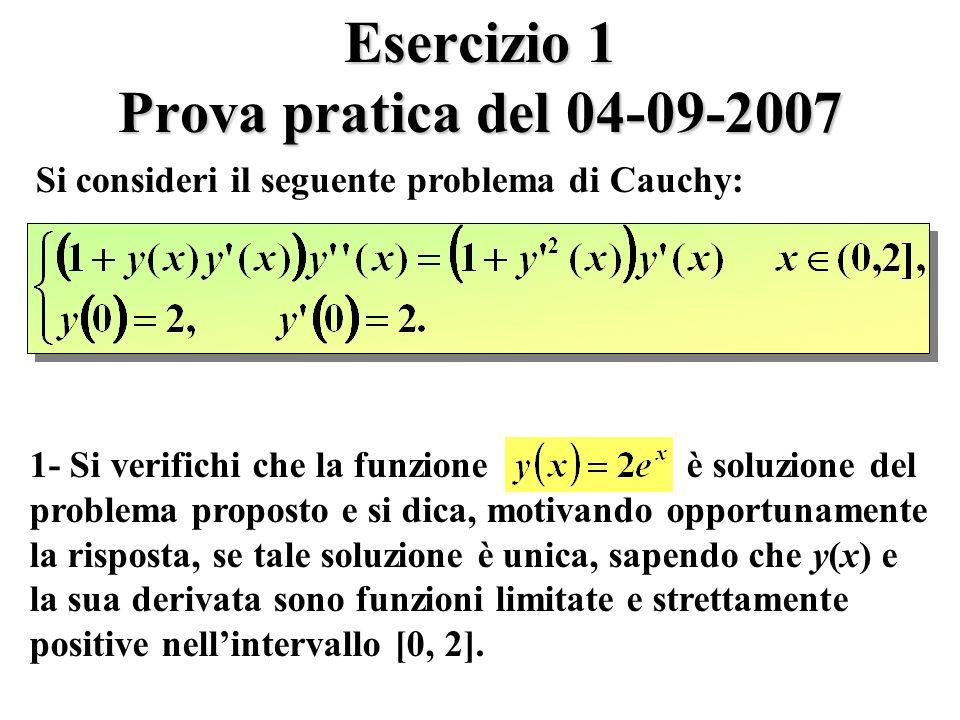 Esercizio 1 Prova pratica del 04-09-2007 Si consideri il seguente problema di Cauchy: 1- Si verifichi che la funzione è soluzione del problema proposto e si dica, motivando opportunamente la risposta, se tale soluzione è unica, sapendo che y(x) e la sua derivata sono funzioni limitate e strettamente positive nellintervallo [0, 2].