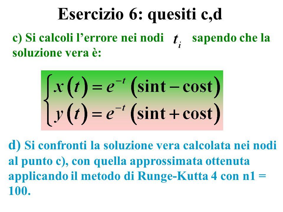 c) Si calcoli lerrore nei nodi sapendo che la soluzione vera è: d) Si confronti la soluzione vera calcolata nei nodi al punto c), con quella approssimata ottenuta applicando il metodo di Runge-Kutta 4 con n1 = 100.