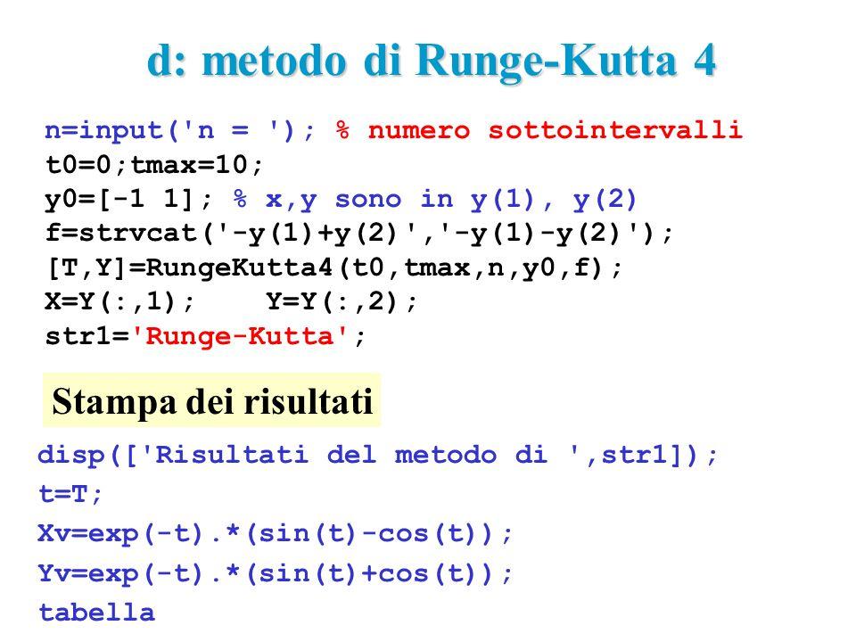 n=input( n = ); % numero sottointervalli t0=0;tmax=10; y0=[-1 1]; % x,y sono in y(1), y(2) f=strvcat( -y(1)+y(2) , -y(1)-y(2) ); [T,Y]=RungeKutta4(t0,tmax,n,y0,f); X=Y(:,1); Y=Y(:,2); str1= Runge-Kutta ; d: metodo di Runge-Kutta 4 disp([ Risultati del metodo di ,str1]); t=T; Xv=exp(-t).*(sin(t)-cos(t)); Yv=exp(-t).*(sin(t)+cos(t)); tabella Stampa dei risultati