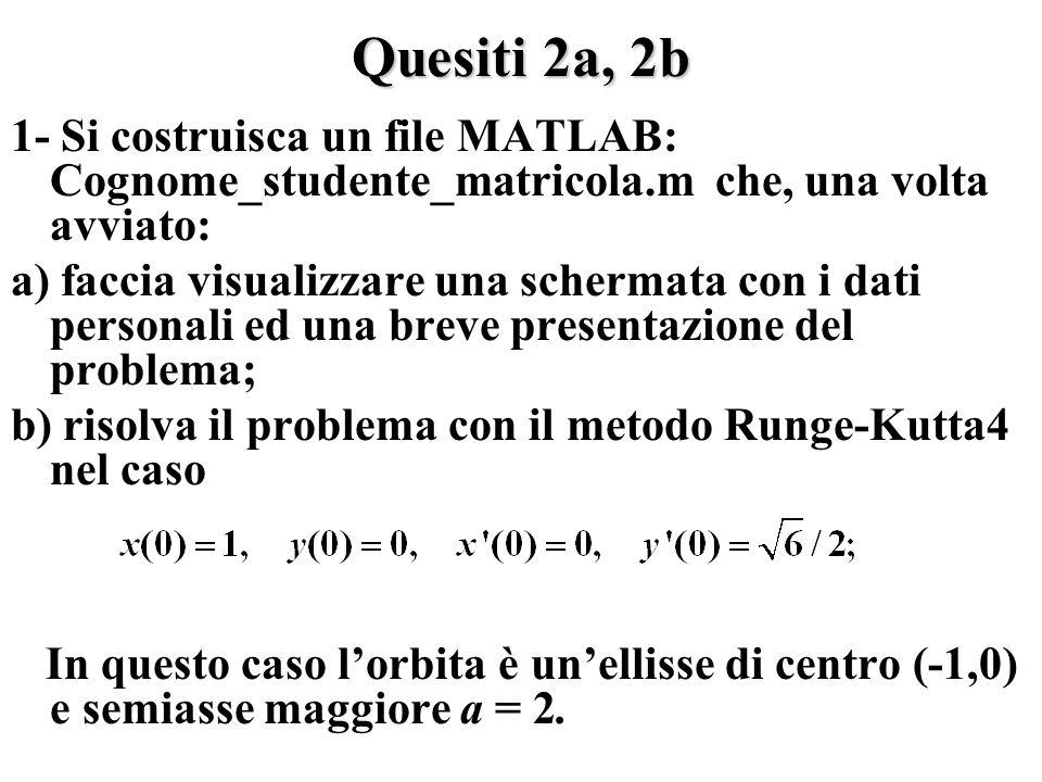 Quesiti 2a, 2b 1- Si costruisca un file MATLAB: Cognome_studente_matricola.m che, una volta avviato: a) faccia visualizzare una schermata con i dati personali ed una breve presentazione del problema; b) risolva il problema con il metodo Runge-Kutta4 nel caso In questo caso lorbita è unellisse di centro (-1,0) e semiasse maggiore a = 2.