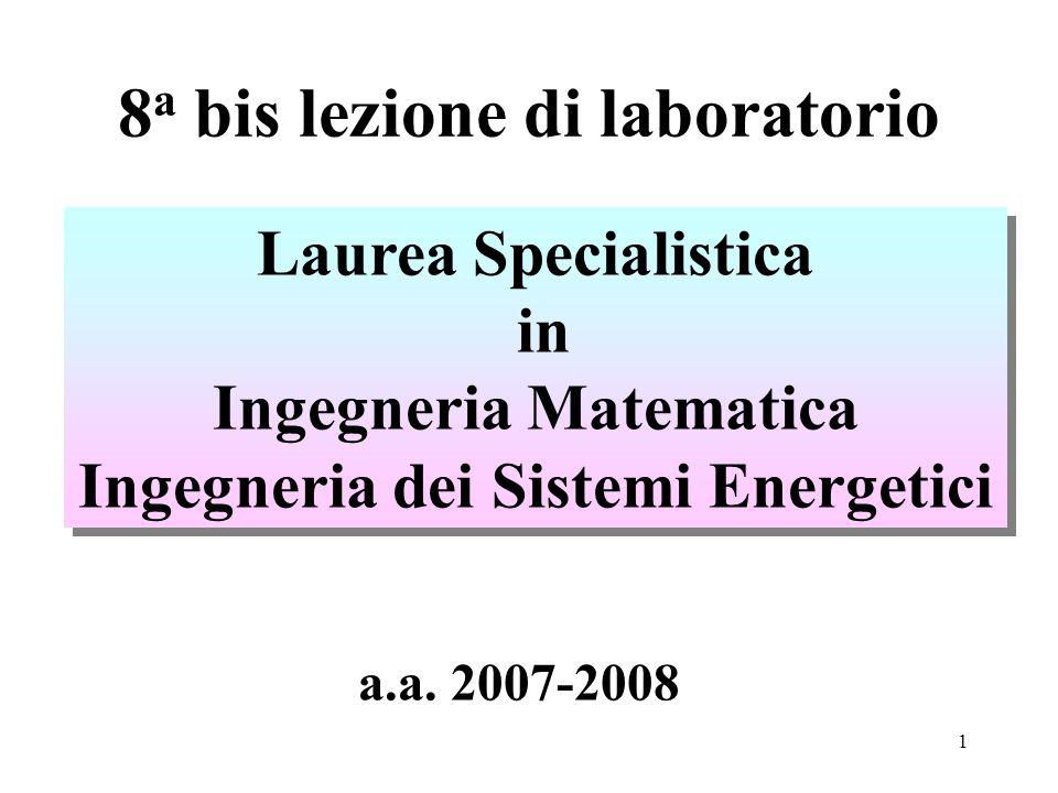 1 8 a bis lezione di laboratorio Laurea Specialistica in Ingegneria Matematica Ingegneria dei Sistemi Energetici Laurea Specialistica in Ingegneria Matematica Ingegneria dei Sistemi Energetici a.a.