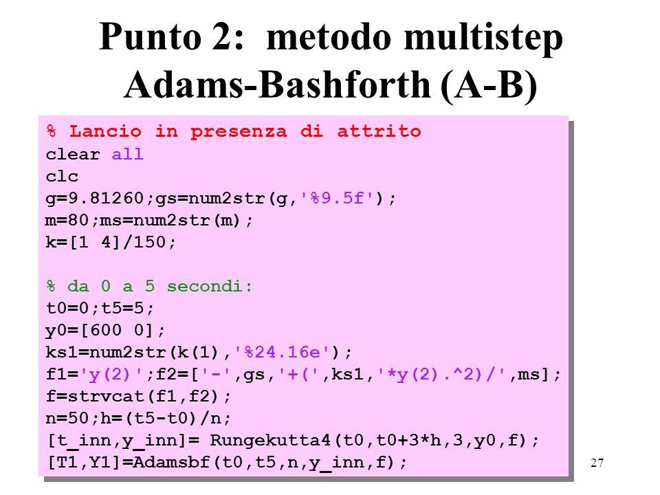 27 Punto 2: metodo multistep Adams-Bashforth (A-B) % Lancio in presenza di attrito clear all clc g=9.81260;gs=num2str(g, %9.5f ); m=80;ms=num2str(m); k=[1 4]/150; % da 0 a 5 secondi: t0=0;t5=5; y0=[600 0]; ks1=num2str(k(1), %24.16e ); f1= y(2) ;f2=[ - ,gs, +( ,ks1, *y(2).^2)/ ,ms]; f=strvcat(f1,f2); n=50;h=(t5-t0)/n; [t_inn,y_inn]= Rungekutta4(t0,t0+3*h,3,y0,f); [T1,Y1]=Adamsbf(t0,t5,n,y_inn,f); % Lancio in presenza di attrito clear all clc g=9.81260;gs=num2str(g, %9.5f ); m=80;ms=num2str(m); k=[1 4]/150; % da 0 a 5 secondi: t0=0;t5=5; y0=[600 0]; ks1=num2str(k(1), %24.16e ); f1= y(2) ;f2=[ - ,gs, +( ,ks1, *y(2).^2)/ ,ms]; f=strvcat(f1,f2); n=50;h=(t5-t0)/n; [t_inn,y_inn]= Rungekutta4(t0,t0+3*h,3,y0,f); [T1,Y1]=Adamsbf(t0,t5,n,y_inn,f);