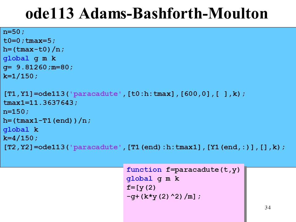 34 ode113 Adams-Bashforth-Moulton n=50; t0=0;tmax=5; h=(tmax-t0)/n; global g m k g= 9.81260;m=80; k=1/150; [T1,Y1]=ode113( paracadute ,[t0:h:tmax],[600,0],[ ],k); tmax1=11.3637643; n=150; h=(tmax1-T1(end))/n; global k k=4/150; [T2,Y2]=ode113( paracadute ,[T1(end):h:tmax1],[Y1(end,:)],[],k); function f=paracadute(t,y) global g m k f=[y(2) -g+(k*y(2)^2)/m]; function f=paracadute(t,y) global g m k f=[y(2) -g+(k*y(2)^2)/m];