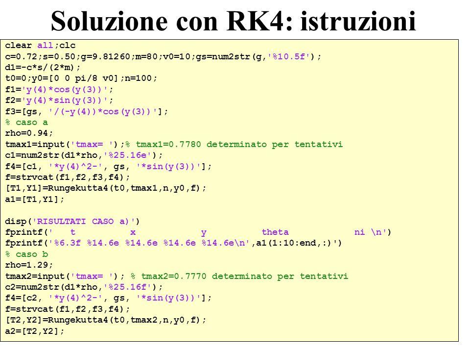 39 Soluzione con RK4: istruzioni clear all;clc c=0.72;s=0.50;g=9.81260;m=80;v0=10;gs=num2str(g, %10.5f ); d1=-c*s/(2*m); t0=0;y0=[0 0 pi/8 v0];n=100; f1= y(4)*cos(y(3)) ; f2= y(4)*sin(y(3)) ; f3=[gs, /(-y(4))*cos(y(3)) ]; % caso a rho=0.94; tmax1=input( tmax= );% tmax1=0.7780 determinato per tentativi c1=num2str(d1*rho, %25.16e ); f4=[c1, *y(4)^2- , gs, *sin(y(3)) ]; f=strvcat(f1,f2,f3,f4); [T1,Y1]=Rungekutta4(t0,tmax1,n,y0,f); a1=[T1,Y1]; disp( RISULTATI CASO a) ) fprintf( t x y theta ni \n ) fprintf( %6.3f %14.6e %14.6e %14.6e %14.6e\n ,a1(1:10:end,:) ) % caso b rho=1.29; tmax2=input( tmax= ); % tmax2=0.7770 determinato per tentativi c2=num2str(d1*rho, %25.16f ); f4=[c2, *y(4)^2- , gs, *sin(y(3)) ]; f=strvcat(f1,f2,f3,f4); [T2,Y2]=Rungekutta4(t0,tmax2,n,y0,f); a2=[T2,Y2];