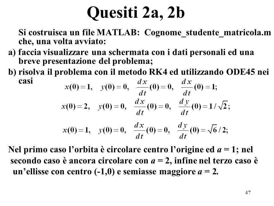47 Quesiti 2a, 2b Si costruisca un file MATLAB: Cognome_studente_matricola.m che, una volta avviato: a) faccia visualizzare una schermata con i dati personali ed una breve presentazione del problema; b) risolva il problema con il metodo RK4 ed utilizzando ODE45 nei casi Nel primo caso lorbita è circolare centro lorigine ed a = 1; nel secondo caso è ancora circolare con a = 2, infine nel terzo caso è unellisse con centro (-1,0) e semiasse maggiore a = 2.