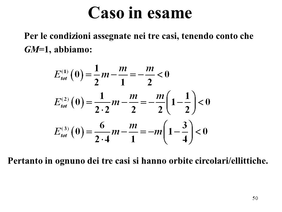 50 Caso in esame Per le condizioni assegnate nei tre casi, tenendo conto che GM=1, abbiamo: Pertanto in ognuno dei tre casi si hanno orbite circolari/ellittiche.