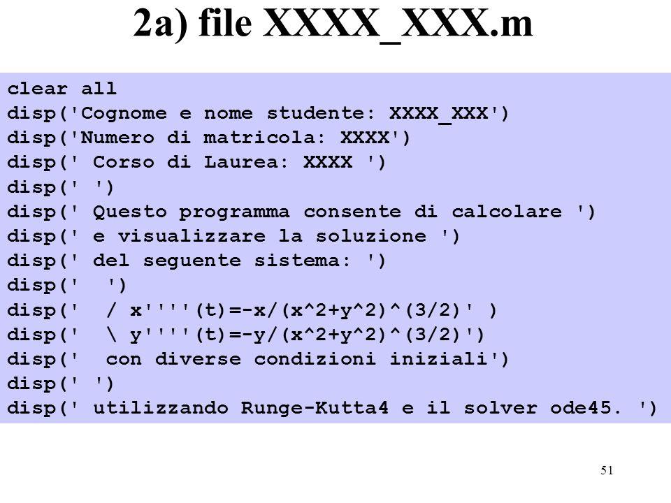 51 2a) file XXXX_XXX.m clear all disp( Cognome e nome studente: XXXX_XXX ) disp( Numero di matricola: XXXX ) disp( Corso di Laurea: XXXX ) disp( ) disp( Questo programma consente di calcolare ) disp( e visualizzare la soluzione ) disp( del seguente sistema: ) disp( ) disp( / x (t)=-x/(x^2+y^2)^(3/2) ) disp( \ y (t)=-y/(x^2+y^2)^(3/2) ) disp( con diverse condizioni iniziali ) disp( ) disp( utilizzando Runge-Kutta4 e il solver ode45.