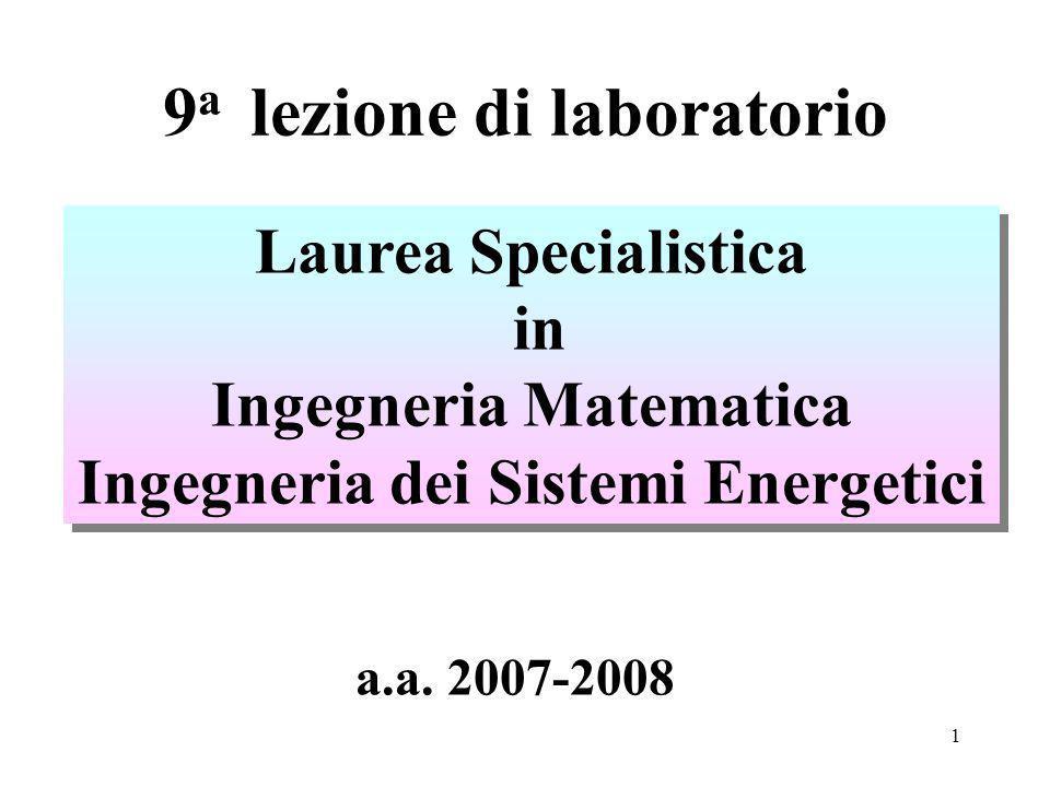 1 9 a lezione di laboratorio Laurea Specialistica in Ingegneria Matematica Ingegneria dei Sistemi Energetici Laurea Specialistica in Ingegneria Matematica Ingegneria dei Sistemi Energetici a.a.