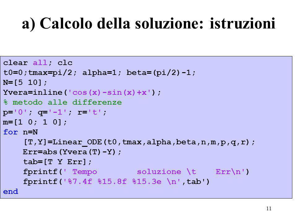 11 a) Calcolo della soluzione: istruzioni clear all; clc t0=0;tmax=pi/2; alpha=1; beta=(pi/2)-1; N=[5 10]; Yvera=inline( cos(x)-sin(x)+x ); % metodo alle differenze p= 0 ; q= -1 ; r= t ; m=[1 0; 1 0]; for n=N [T,Y]=Linear_ODE(t0,tmax,alpha,beta,n,m,p,q,r); Err=abs(Yvera(T)-Y); tab=[T Y Err]; fprintf( Tempo soluzione \t Err\n ) fprintf( %7.4f %15.8f %15.3e \n ,tab ) end
