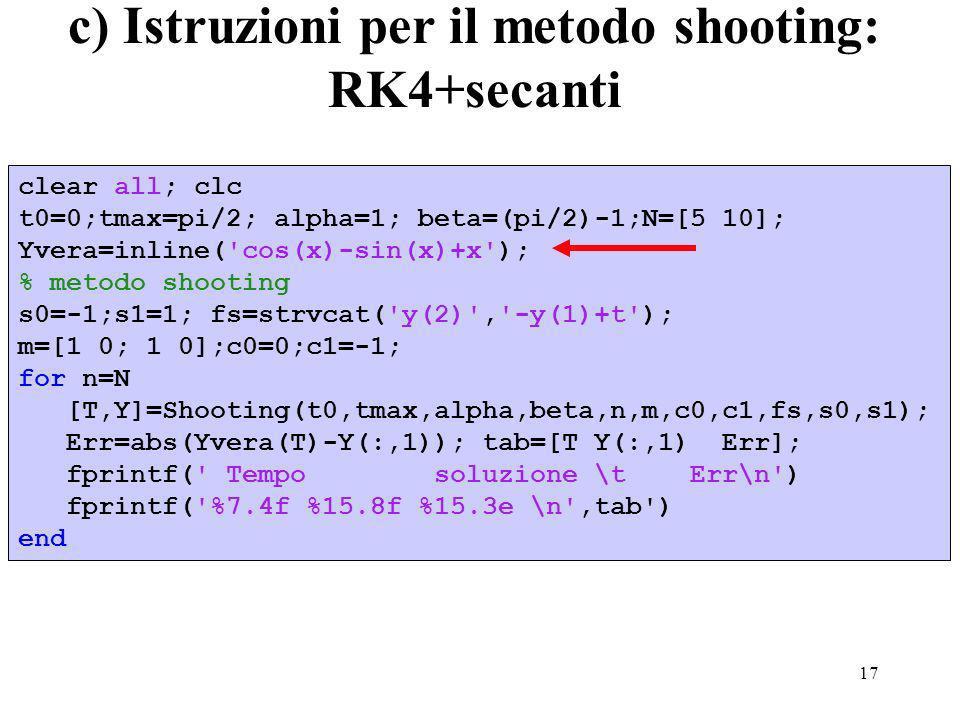 17 c) Istruzioni per il metodo shooting: RK4+secanti clear all; clc t0=0;tmax=pi/2; alpha=1; beta=(pi/2)-1;N=[5 10]; Yvera=inline( cos(x)-sin(x)+x ); % metodo shooting s0=-1;s1=1; fs=strvcat( y(2) , -y(1)+t ); m=[1 0; 1 0];c0=0;c1=-1; for n=N [T,Y]=Shooting(t0,tmax,alpha,beta,n,m,c0,c1,fs,s0,s1); Err=abs(Yvera(T)-Y(:,1)); tab=[T Y(:,1) Err]; fprintf( Tempo soluzione \t Err\n ) fprintf( %7.4f %15.8f %15.3e \n ,tab ) end