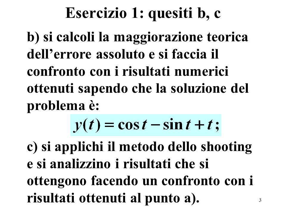3 Esercizio 1: quesiti b, c b) si calcoli la maggiorazione teorica dellerrore assoluto e si faccia il confronto con i risultati numerici ottenuti sapendo che la soluzione del problema è: c) si applichi il metodo dello shooting e si analizzino i risultati che si ottengono facendo un confronto con i risultati ottenuti al punto a).