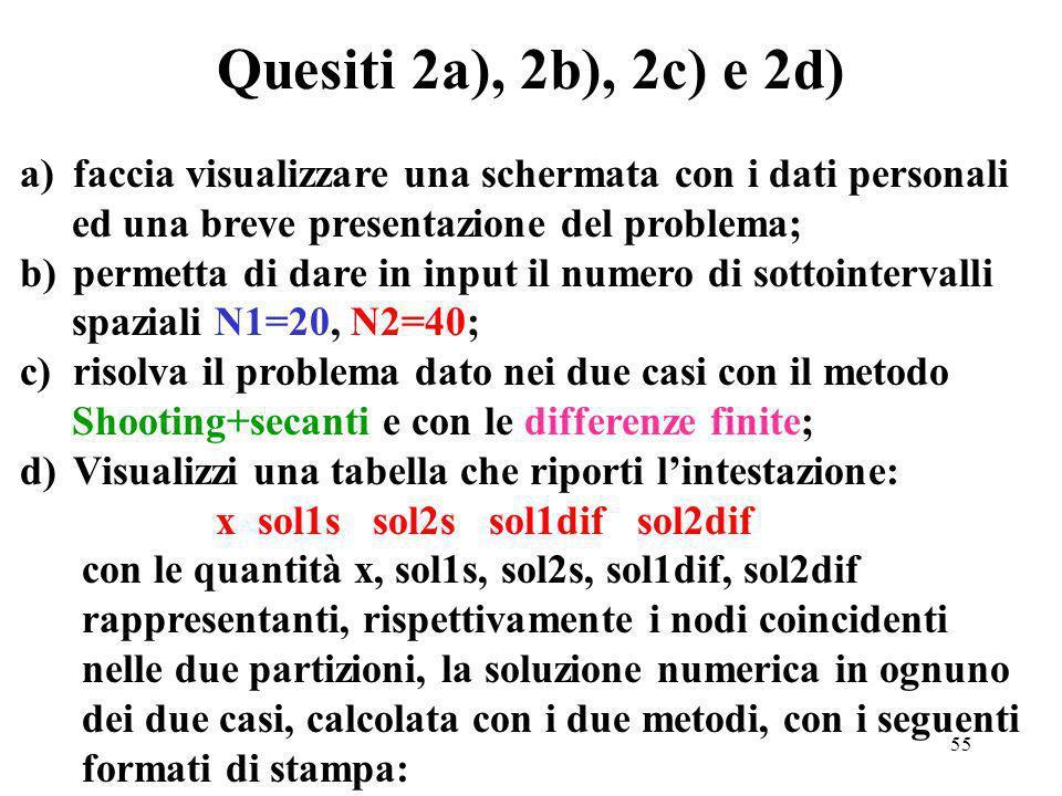 55 Quesiti 2a), 2b), 2c) e 2d) a)faccia visualizzare una schermata con i dati personali ed una breve presentazione del problema; b)permetta di dare in input il numero di sottointervalli spaziali N1=20, N2=40; c)risolva il problema dato nei due casi con il metodo Shooting+secanti e con le differenze finite; d)Visualizzi una tabella che riporti lintestazione: x sol1s sol2s sol1dif sol2dif con le quantità x, sol1s, sol2s, sol1dif, sol2dif rappresentanti, rispettivamente i nodi coincidenti nelle due partizioni, la soluzione numerica in ognuno dei due casi, calcolata con i due metodi, con i seguenti formati di stampa: