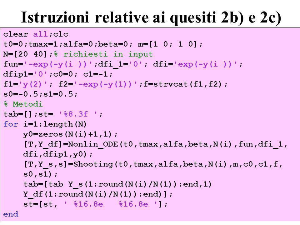 59 Istruzioni relative ai quesiti 2b) e 2c) clear all;clc t0=0;tmax=1;alfa=0;beta=0; m=[1 0; 1 0]; N=[20 40];% richiesti in input fun= -exp(-y(i )) ;dfi_1= 0 ; dfi= exp(-y(i )) ; dfip1= 0 ;c0=0; c1=-1; f1= y(2) ; f2= -exp(-y(1)) ;f=strvcat(f1,f2); s0=-0.5;s1=0.5; % Metodi tab=[];st= %8.3f ; for i=1:length(N) y0=zeros(N(i)+1,1); [T,Y_df]=Nonlin_ODE(t0,tmax,alfa,beta,N(i),fun,dfi_1, dfi,dfip1,y0); [T,Y_s,s]=Shooting(t0,tmax,alfa,beta,N(i),m,c0,c1,f, s0,s1); tab=[tab Y_s(1:round(N(i)/N(1)):end,1) Y_df(1:round(N(i)/N(1)):end)]; st=[st, %16.8e %16.8e ]; end