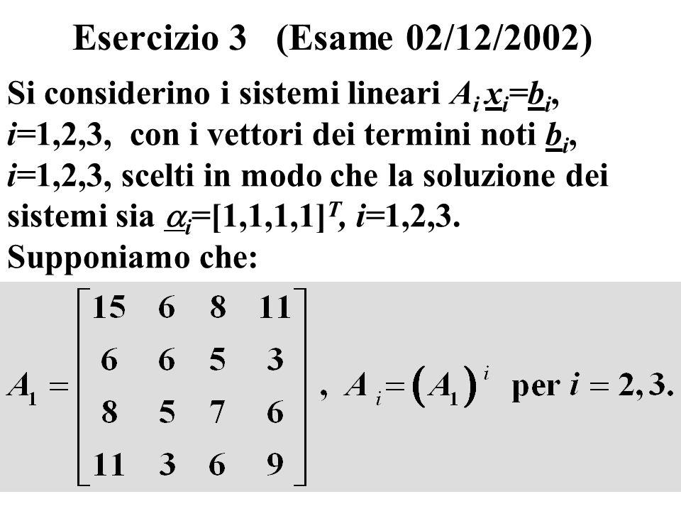 23 Esercizio 3 (Esame 02/12/2002) Si considerino i sistemi lineari A i x i =b i, i=1,2,3, con i vettori dei termini noti b i, i=1,2,3, scelti in modo che la soluzione dei sistemi sia i =[1,1,1,1] T, i=1,2,3.