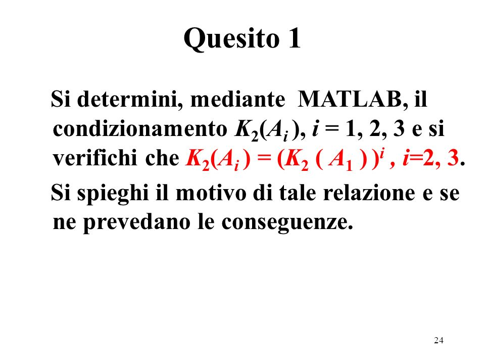 24 Si determini, mediante MATLAB, il condizionamento K 2 (A i ), i = 1, 2, 3 e si verifichi che K 2 (A i ) = (K 2 ( A 1 ) ) i, i=2, 3.