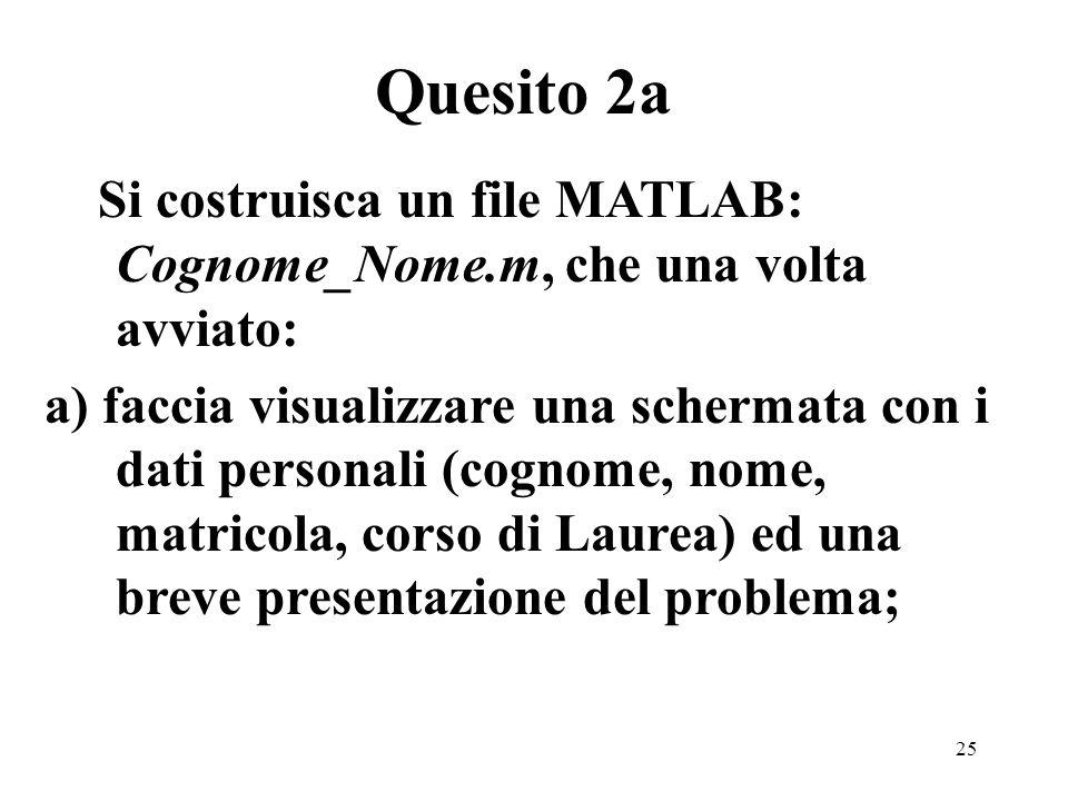 25 Si costruisca un file MATLAB: Cognome_Nome.m, che una volta avviato: a) faccia visualizzare una schermata con i dati personali (cognome, nome, matricola, corso di Laurea) ed una breve presentazione del problema; Quesito 2a