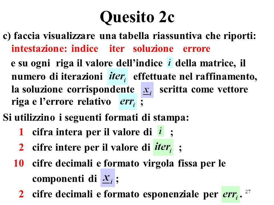 27 c) faccia visualizzare una tabella riassuntiva che riporti: intestazione: indice iter soluzione errore e su ogni riga il valore dellindice della matrice, il numero di iterazioni effettuate nel raffinamento, la soluzione corrispondente scritta come vettore riga e lerrore relativo ; Si utilizzino i seguenti formati di stampa: 1 cifra intera per il valore di ; 2 cifre intere per il valore di ; 10 cifre decimali e formato virgola fissa per le componenti di ; 2 cifre decimali e formato esponenziale per.