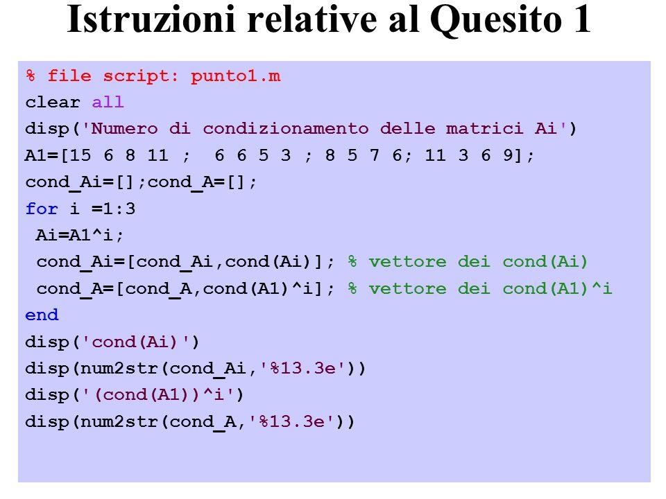 30 Istruzioni relative al Quesito 1 % file script: punto1.m clear all disp( Numero di condizionamento delle matrici Ai ) A1=[15 6 8 11 ; 6 6 5 3 ; 8 5 7 6; 11 3 6 9]; cond_Ai=[];cond_A=[]; for i =1:3 Ai=A1^i; cond_Ai=[cond_Ai,cond(Ai)]; % vettore dei cond(Ai) cond_A=[cond_A,cond(A1)^i]; % vettore dei cond(A1)^i end disp( cond(Ai) ) disp(num2str(cond_Ai, %13.3e )) disp( (cond(A1))^i ) disp(num2str(cond_A, %13.3e ))