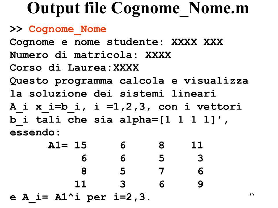 35 Output file Cognome_Nome.m >> Cognome_Nome Cognome e nome studente: XXXX XXX Numero di matricola: XXXX Corso di Laurea:XXXX Questo programma calcola e visualizza la soluzione dei sistemi lineari A_i x_i=b_i, i =1,2,3, con i vettori b_i tali che sia alpha=[1 1 1 1] , essendo: A1= 15 6 8 11 6 6 5 3 8 5 7 6 11 3 6 9 e A_i= A1^i per i=2,3.