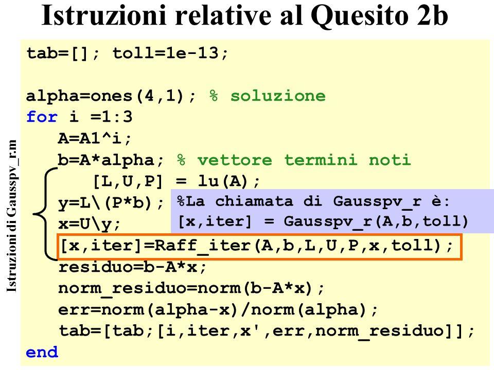 36 Istruzioni relative al Quesito 2b tab=[]; toll=1e-13; alpha=ones(4,1); % soluzione for i =1:3 A=A1^i; b=A*alpha; % vettore termini noti [L,U,P] = lu(A); y=L\(P*b); x=U\y; [x,iter]=Raff_iter(A,b,L,U,P,x,toll); residuo=b-A*x; norm_residuo=norm(b-A*x); err=norm(alpha-x)/norm(alpha); tab=[tab;[i,iter,x ,err,norm_residuo]]; end Istruzioni di Gausspv_r.m %La chiamata di Gausspv_r è: [x,iter] = Gausspv_r(A,b,toll)