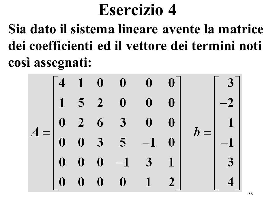 39 Esercizio 4 Sia dato il sistema lineare avente la matrice dei coefficienti ed il vettore dei termini noti così assegnati: