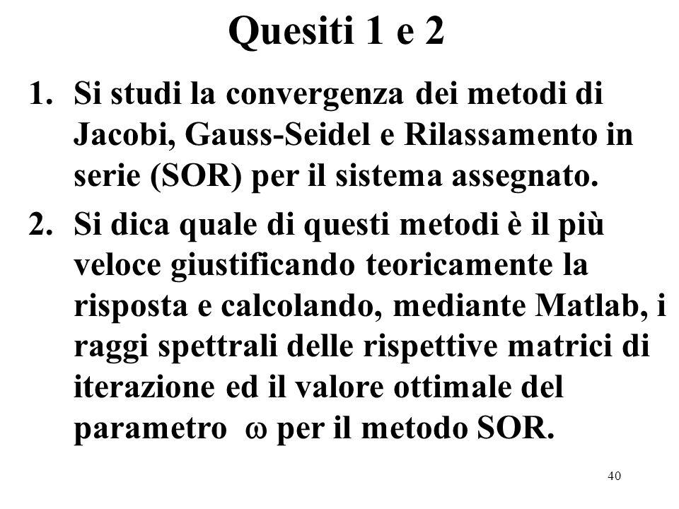 40 1.Si studi la convergenza dei metodi di Jacobi, Gauss-Seidel e Rilassamento in serie (SOR) per il sistema assegnato.