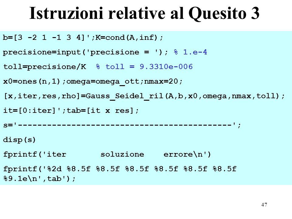 47 Istruzioni relative al Quesito 3 b=[3 -2 1 -1 3 4] ;K=cond(A,inf); precisione=input( precisione = ); % 1.e-4 toll=precisione/K % toll = 9.3310e-006 x0=ones(n,1);omega=omega_ott;nmax=20; [x,iter,res,rho]=Gauss_Seidel_ril(A,b,x0,omega,nmax,toll); it=[0:iter] ;tab=[it x res]; s= -------------------------------------------- ; disp(s) fprintf( iter soluzione errore\n ) fprintf( %2d %8.5f %8.5f %8.5f %8.5f %8.5f %8.5f %9.1e\n ,tab );