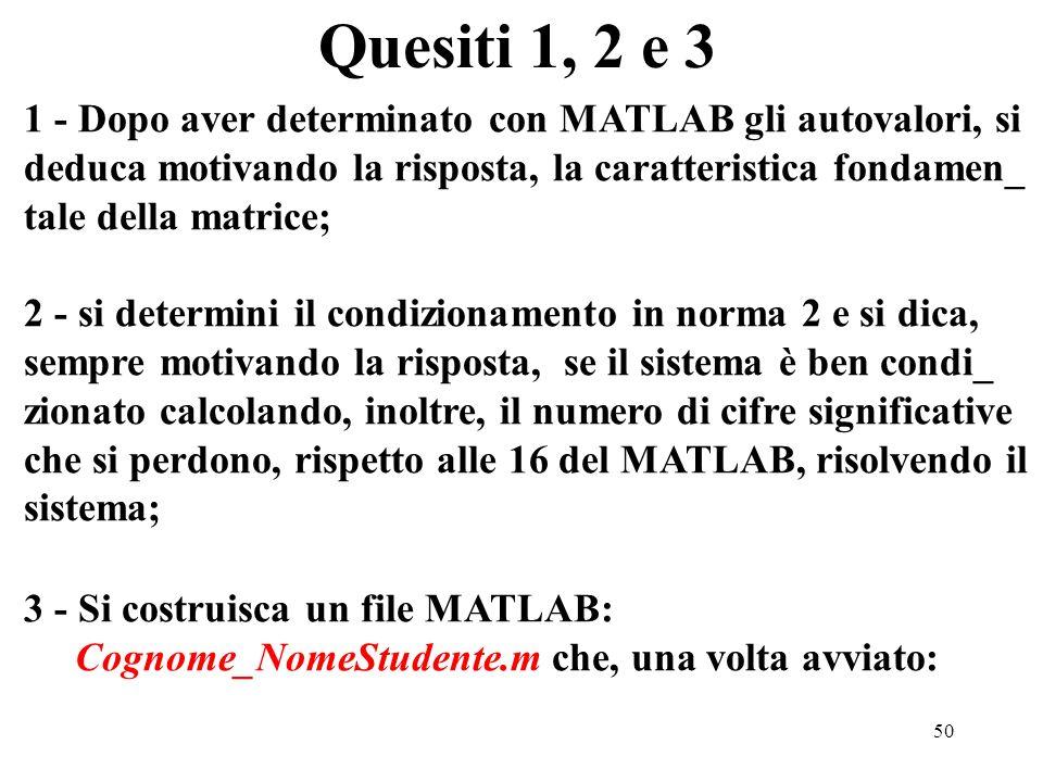 50 Quesiti 1, 2 e 3 1 - Dopo aver determinato con MATLAB gli autovalori, si deduca motivando la risposta, la caratteristica fondamen_ tale della matrice; 2 - si determini il condizionamento in norma 2 e si dica, sempre motivando la risposta, se il sistema è ben condi_ zionato calcolando, inoltre, il numero di cifre significative che si perdono, rispetto alle 16 del MATLAB, risolvendo il sistema; 3 - Si costruisca un file MATLAB: Cognome_NomeStudente.m che, una volta avviato: