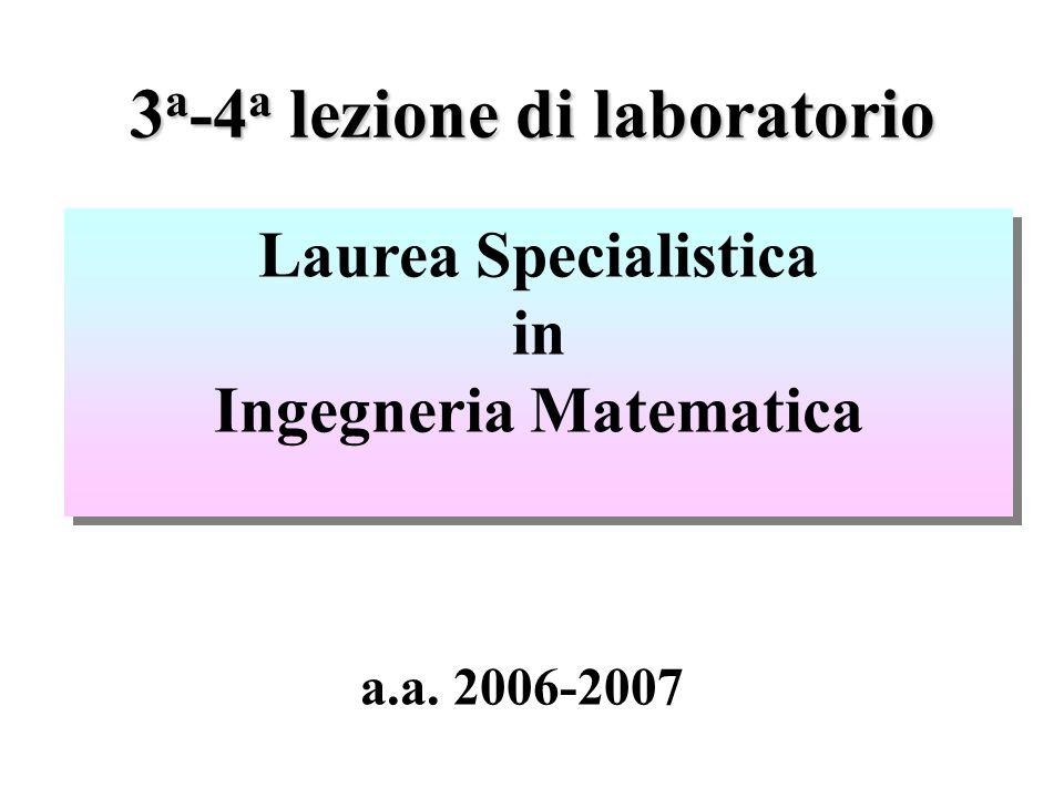 3 a -4 a lezione di laboratorio Laurea Specialistica in Ingegneria Matematica Laurea Specialistica in Ingegneria Matematica a.a.