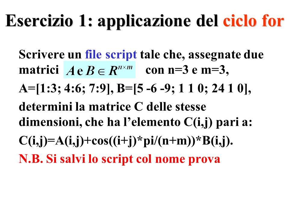 Esercizio 1: applicazione del ciclo for Scrivere un file script tale che, assegnate due matrici con n=3 e m=3, A=[1:3; 4:6; 7:9], B=[5 -6 -9; 1 1 0; 24 1 0], determini la matrice C delle stesse dimensioni, che ha lelemento C(i,j) pari a: C(i,j)=A(i,j)+cos((i+j)*pi/(n+m))*B(i,j).