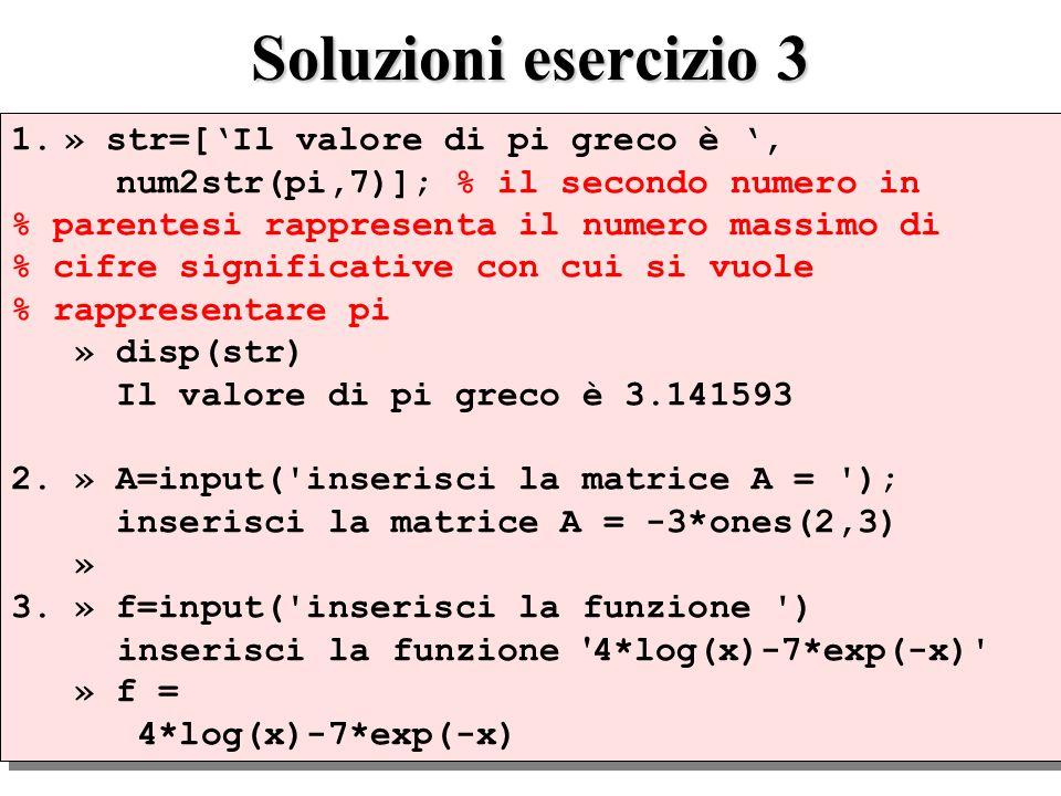 Soluzioni esercizio 3 1.» str=[Il valore di pi greco è, num2str(pi,7)]; % il secondo numero in % parentesi rappresenta il numero massimo di % cifre significative con cui si vuole % rappresentare pi » disp(str) Il valore di pi greco è 3.141593 2.