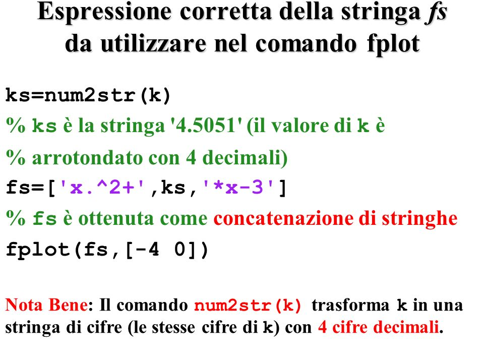 clc clear all x=(-4:0.5:0) ;format long k=4.50511 fs= x.^2+k*x-3 f=eval(fs); format short [x f] ks=num2str(k) % è unapprossimazione del valore a 4 % decimali!!!!!.