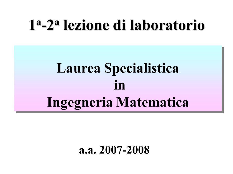 1 a -2 a lezione di laboratorio Laurea Specialistica in Ingegneria Matematica Laurea Specialistica in Ingegneria Matematica a.a.