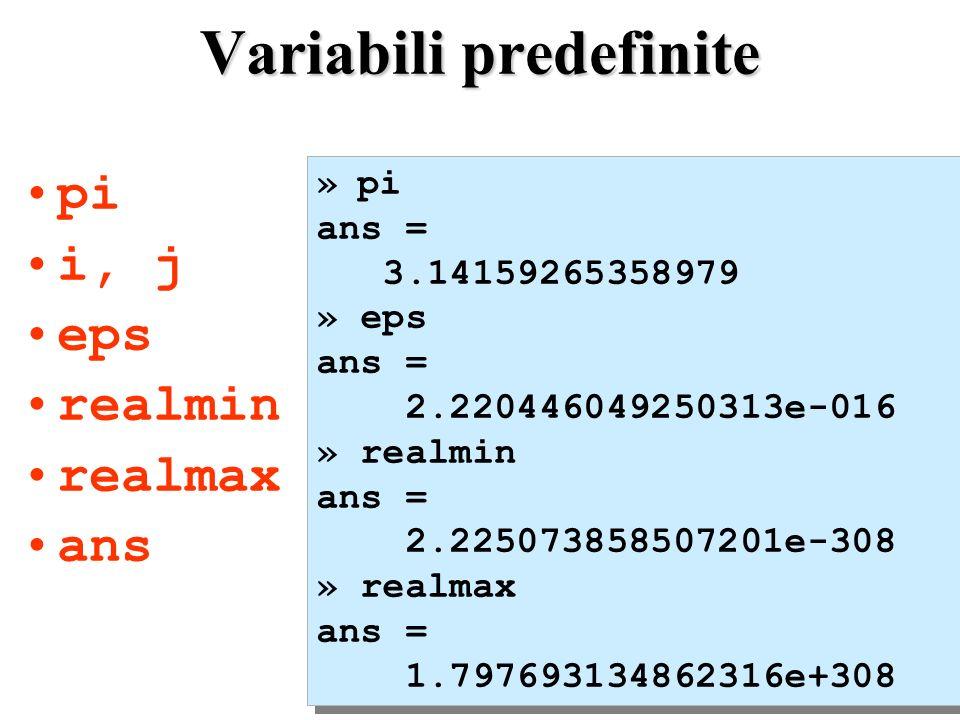 Variabili predefinite pi i, j eps realmin realmax ans » pi ans = 3.14159265358979 » eps ans = 2.220446049250313e-016 » realmin ans = 2.225073858507201e-308 » realmax ans = 1.797693134862316e+308 » pi ans = 3.14159265358979 » eps ans = 2.220446049250313e-016 » realmin ans = 2.225073858507201e-308 » realmax ans = 1.797693134862316e+308