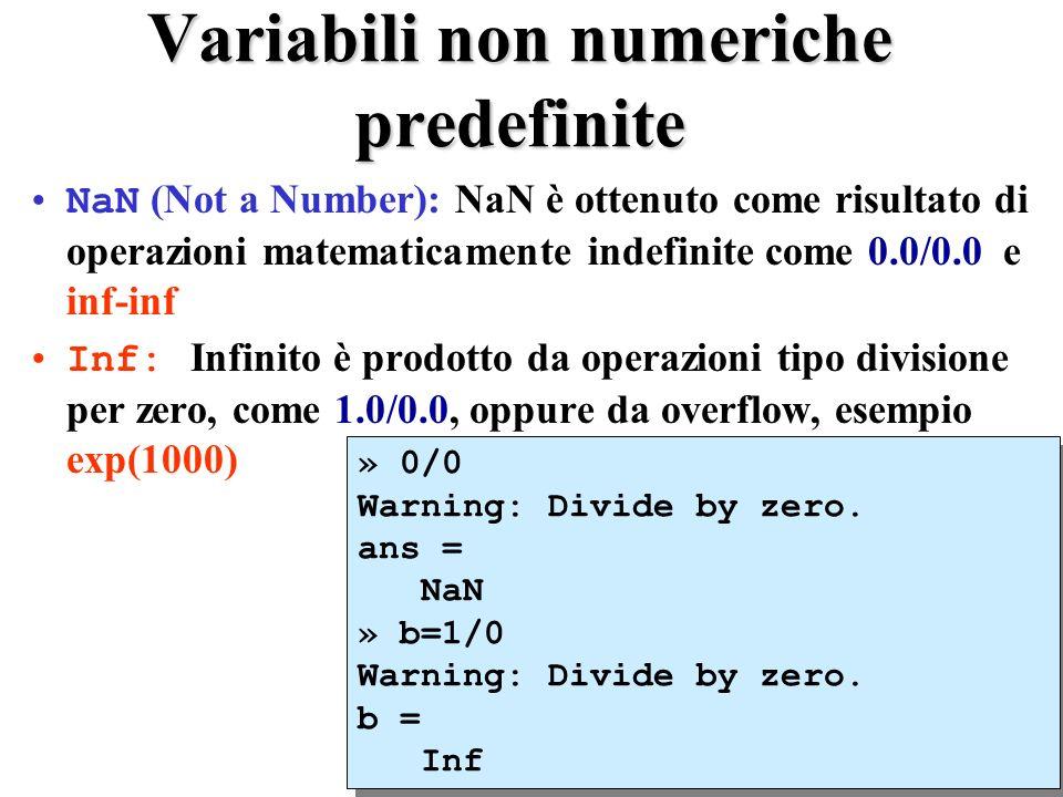 Variabili non numeriche predefinite NaN (Not a Number): NaN è ottenuto come risultato di operazioni matematicamente indefinite come 0.0/0.0 e inf-inf Inf: Infinito è prodotto da operazioni tipo divisione per zero, come 1.0/0.0, oppure da overflow, esempio exp(1000) » 0/0 Warning: Divide by zero.