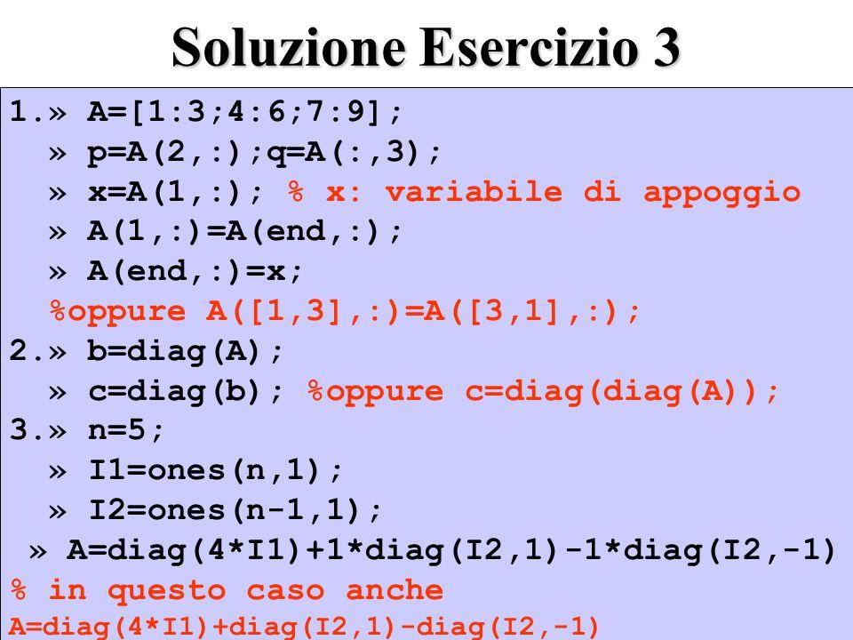 Soluzione Esercizio 3 1.» A=[1:3;4:6;7:9]; » p=A(2,:);q=A(:,3); » x=A(1,:); % x: variabile di appoggio » A(1,:)=A(end,:); » A(end,:)=x; %oppure A([1,3],:)=A([3,1],:); 2.» b=diag(A); » c=diag(b); %oppure c=diag(diag(A)); 3.» n=5; » I1=ones(n,1); » I2=ones(n-1,1); » A=diag(4*I1)+1*diag(I2,1)-1*diag(I2,-1) % in questo caso anche A=diag(4*I1)+diag(I2,1)-diag(I2,-1) 1.» A=[1:3;4:6;7:9]; » p=A(2,:);q=A(:,3); » x=A(1,:); % x: variabile di appoggio » A(1,:)=A(end,:); » A(end,:)=x; %oppure A([1,3],:)=A([3,1],:); 2.» b=diag(A); » c=diag(b); %oppure c=diag(diag(A)); 3.» n=5; » I1=ones(n,1); » I2=ones(n-1,1); » A=diag(4*I1)+1*diag(I2,1)-1*diag(I2,-1) % in questo caso anche A=diag(4*I1)+diag(I2,1)-diag(I2,-1)